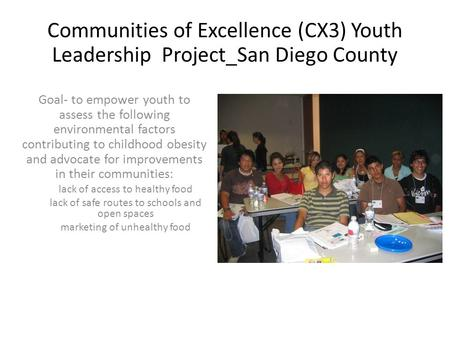 Communities of Excellence (CX3) Youth Leadership Project_San Diego County Goal- to empower youth to assess the following environmental factors contributing.