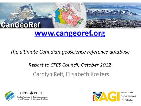 Www.cangeoref.org www.cangeoref.org The ultimate Canadian geoscience reference database Report to CFES Council, October 2012 Carolyn Relf, Elisabeth Kosters.