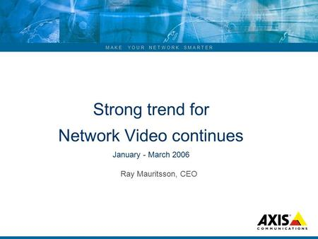 M A K E Y O U R N E T W O R K S M A R T E R Strong trend for Network Video continues January - March 2006 Ray Mauritsson, CEO.