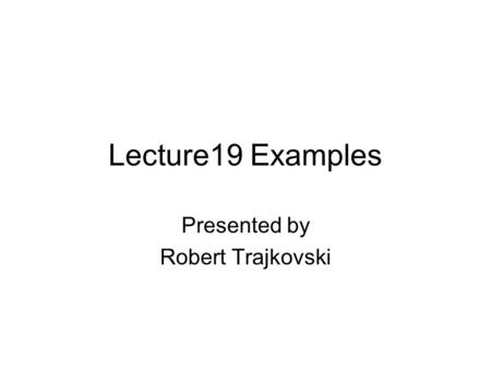 Lecture19 Examples Presented by Robert Trajkovski.