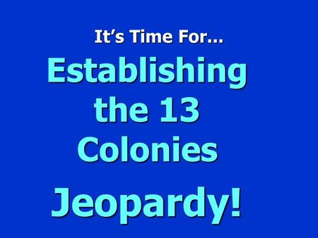 It's Time For... Establishing the 13 Colonies Jeopardy!