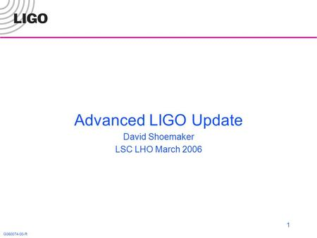 G060074-00-R 1 Advanced LIGO Update David Shoemaker LSC LHO March 2006.