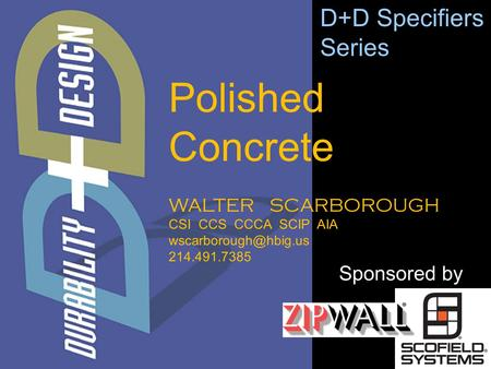 WALTER SCARBOROUGH CSI CCS CCCA SCIP AIA 214.491.7385 D+D Specifiers Series Sponsored by Polished Concrete.