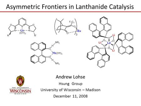 Asymmetric Frontiers in Lanthanide Catalysis Andrew Lohse Hsung Group University of Wisconsin – Madison December 11, 2008.