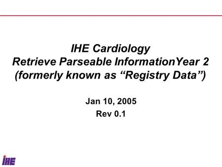 "IHE Cardiology Retrieve Parseable InformationYear 2 (formerly known as ""Registry Data"") Jan 10, 2005 Rev 0.1."