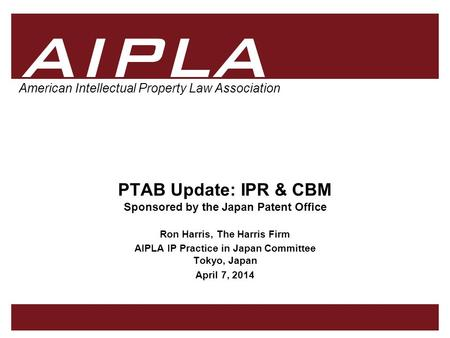 1 1 AIPLA Firm Logo American Intellectual Property Law Association PTAB Update: IPR & CBM Sponsored by the Japan Patent Office Ron Harris, The Harris Firm.