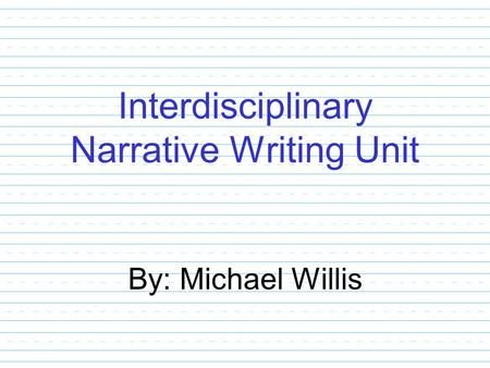 Interdisciplinary Narrative Writing Unit By: Michael Willis.