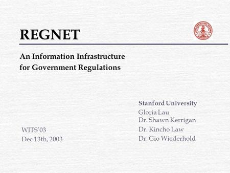 REGNET Stanford University Gloria Lau Dr. Shawn Kerrigan Dr. Kincho Law Dr. Gio Wiederhold WITS'03 Dec 13th, 2003 An Information Infrastructure for Government.