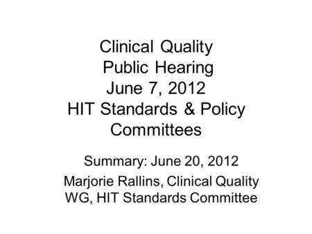 Clinical Quality Public Hearing June 7, 2012 HIT Standards & Policy Committees Summary: June 20, 2012 Marjorie Rallins, Clinical Quality WG, HIT Standards.
