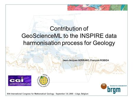 XIth International Congress for Mathematical Geology - September 3-8, 2006 – Liège, Belgium Contribution of GeoScienceML to the INSPIRE data harmonisation.