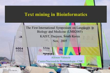 Daejeon, 2005 Alfonso Valencia CNB-CSIC Text mining in Bioinformatics The First International Symposium on Languages in Biology and Medicine (LMB2005)