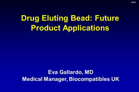 EC917 Eva Gallardo, MD Medical Manager, Biocompatibles UK Drug Eluting Bead: Future Product Applications.
