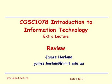 Revision Lecture Intro to IT COSC1078 Introduction to Information Technology Extra Lecture Review James Harland