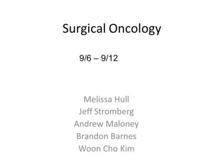 Melissa Hull Jeff Stromberg Andrew Maloney Brandon Barnes Woon Cho Kim 9/6 – 9/12 Surgical Oncology.