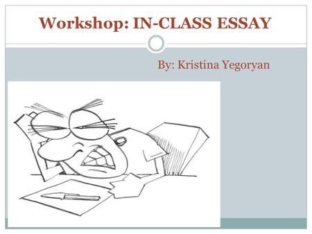 By: Kristina Yegoryan Workshop: IN-CLASS ESSAY. WHAT IS AN ESSAY? An essay is a piece of writing which is often written from an author's personal point.