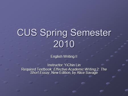 CUS Spring Semester 2010 English Writing II Instructor: YiChin Lin Required Textbook: Effective Academic Writing 2: The Short Essay, New Edition, by Alice.