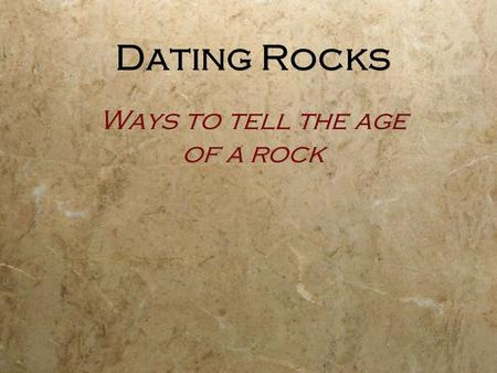 Dating Rocks Ways to tell the age of a rock. What are relative and absolute Locations?