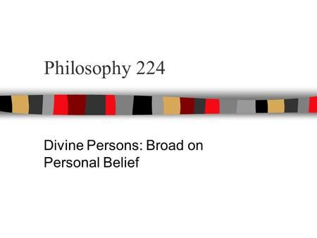 Philosophy 224 Divine Persons: Broad on Personal Belief.