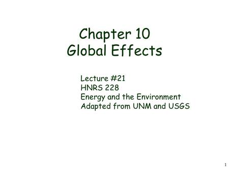 1 Chapter 10 Global Effects Lecture #21 HNRS 228 Energy and the Environment Adapted from UNM and USGS.