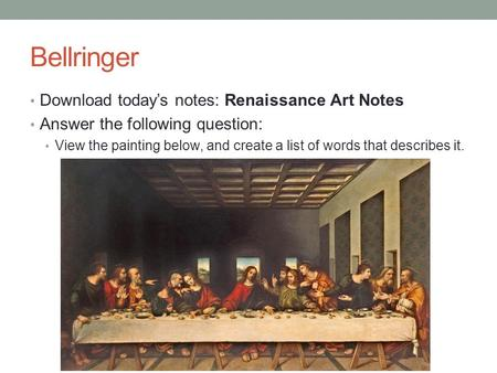 Bellringer Download today's notes: Renaissance Art Notes Answer the following question: View the painting below, and create a list of words that describes.