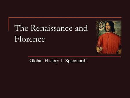 The Renaissance and Florence Global History I: Spiconardi.