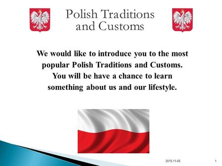 We would like to introduce you to the most popular Polish Traditions and Customs. You will be have a chance to learn something about us and our lifestyle.
