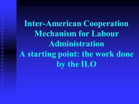 Inter-American Cooperation Mechanism for Labour Administration A starting point: the work done by the ILO.