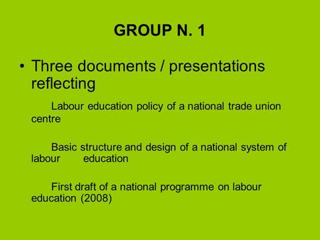 GROUP N. 1 Three documents / presentations reflecting Labour education policy of a national trade union centre Basic structure and design of a national.