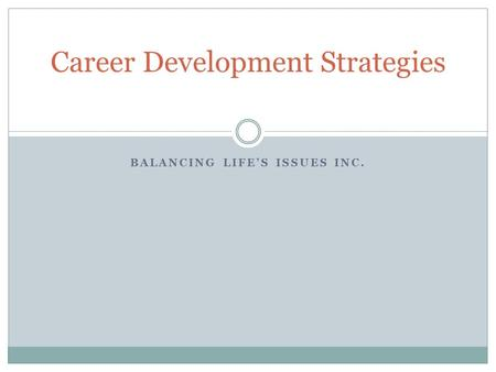 BALANCING LIFE'S ISSUES INC. Career Development Strategies.