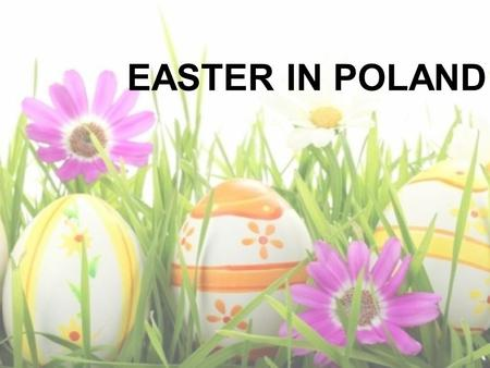 EASTER IN POLAND. WHEN IS IT? Easter is in March or April, 40 days after the Ash Wednesday.