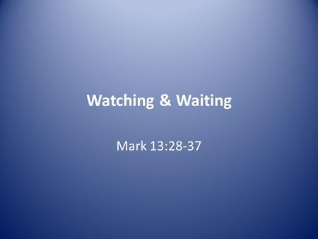 "Watching & Waiting Mark 13:28-37. Mark 13 28 ""Now learn this lesson from the fig tree: As soon as its twigs get tender and its leaves come out, you know."