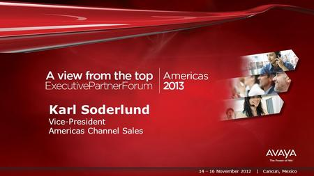 14 - 16 November 2012 | Cancun, Mexico Karl Soderlund Vice-President Americas Channel Sales.