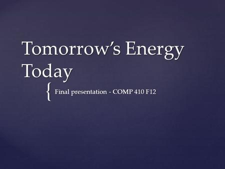 { Tomorrow's Energy Today Final presentation - COMP 410 F12.