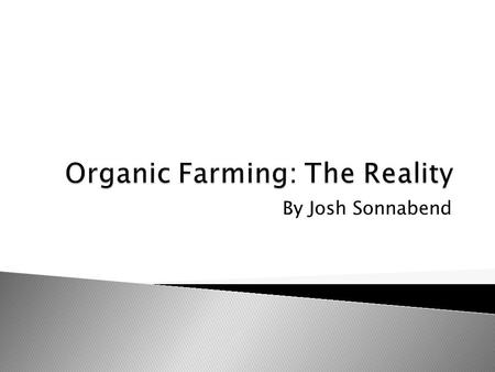By Josh Sonnabend.  Organic Farming: USDA Consumer Brochure-Food that is produced without using conventional pesticides, fertilizers, or bioengineering.