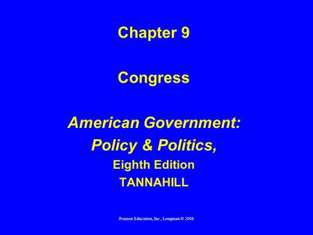 Pearson Education, Inc., Longman © 2006 Chapter 9 Congress American Government: Policy & Politics, Eighth Edition TANNAHILL.
