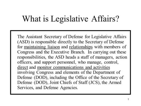 1 What is Legislative Affairs? The Assistant Secretary of Defense for Legislative Affairs (ASD) is responsible directly to the Secretary of Defense for.