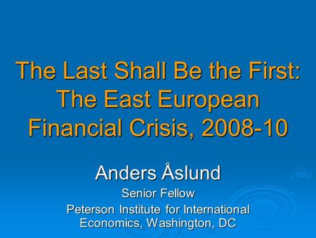 The Last Shall Be the First: The East European Financial Crisis, 2008-10 Anders Åslund Senior Fellow Peterson Institute for International Economics, Washington,