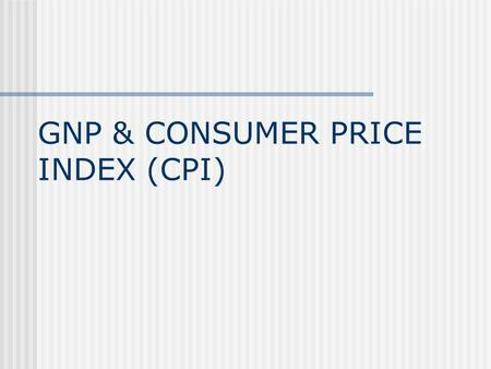 GNP & CONSUMER PRICE INDEX (CPI). PROBLEM WITH GDP GDP can measure total output but cannot measure total income mainly because of goods produced here.