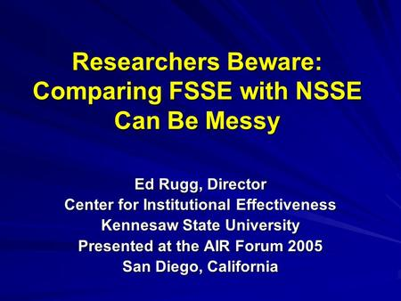 Researchers Beware: Comparing FSSE with NSSE Can Be Messy Ed Rugg, Director Center for Institutional Effectiveness Kennesaw State University Presented.