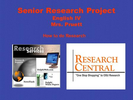 Senior Research Project English IV Mrs. Pruett How to do Research.