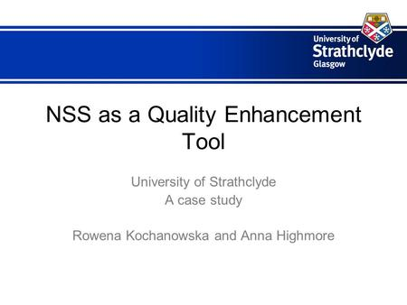 NSS as a Quality Enhancement Tool University of Strathclyde A case study Rowena Kochanowska and Anna Highmore.