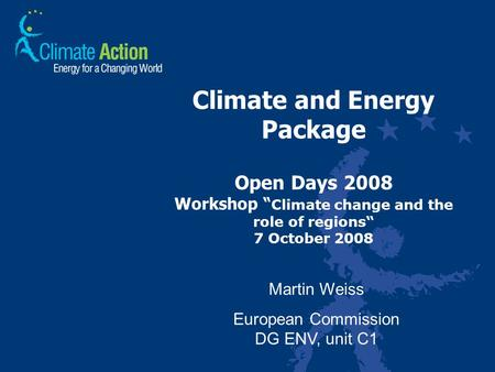 "Climate and Energy Package Open Days 2008 Workshop "" Climate change and the role of regions"" 7 October 2008 Martin Weiss European Commission DG ENV, unit."