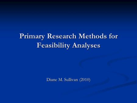 Primary Research Methods for Feasibility Analyses Diane M. Sullivan (2010)