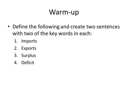 Warm-up Define the following and create two sentences with two of the key words in each: 1.Imports 2.Exports 3.Surplus 4.Deficit.
