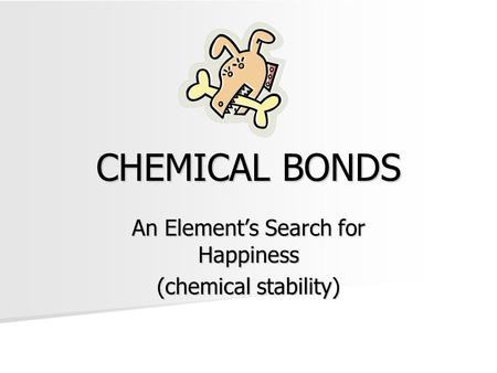 CHEMICAL BONDS An Element's Search for Happiness (chemical stability)