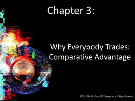 McGraw-Hill/Irwin © 2012 The McGraw-Hill Companies, All Rights Reserved Chapter 3: Why Everybody Trades: Comparative Advantage.