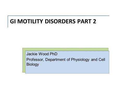 GI MOTILITY DISORDERS PART 2 Jackie Wood PhD Professor, Department of Physiology and Cell Biology.
