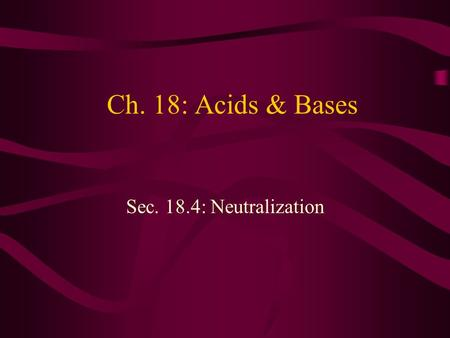 Ch. 18: Acids & Bases Sec. 18.4: Neutralization. Objectives Write chemical equations for neutralization reactions. Explain how neutralization reactions.