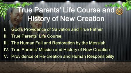 True Parents' Life Course and History of New Creation I.God's Providence of Salvation and True Father II.True Parents' Life Course III.The Human Fall and.