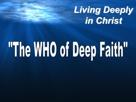 Living Deeply in Christ. THE WHO! Living Deeply in Christ THE CHARACTERISTICS OF DEEP FAITH!